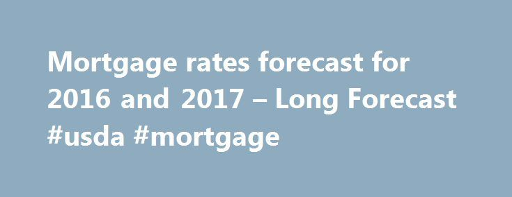 Mortgage rates forecast for 2016 and 2017 – Long Forecast #usda #mortgage http://mortgages.remmont.com/mortgage-rates-forecast-for-2016-and-2017-long-forecast-usda-mortgage/  #mortgage rate predictions # 2016/09/14. 30 Year Mortgage Rates Forecast for next months and years. 30 year mortgage rate forecast for September 2016.Predicted maximum rate within the month 3.57, while minimum 3.37. Averaged mortgage rate at the end 3.47, change … Continue reading →