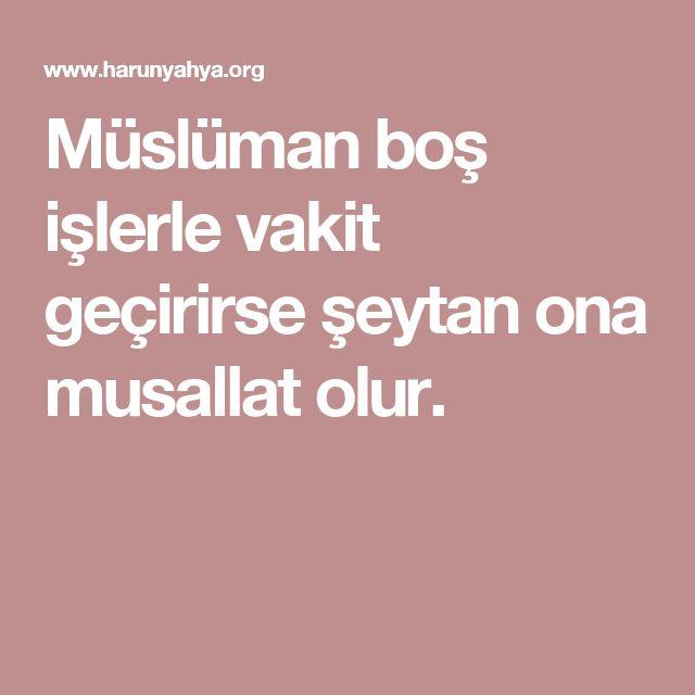 Müslüman boş işlerle vakit geçirirse şeytan ona musallat olur.