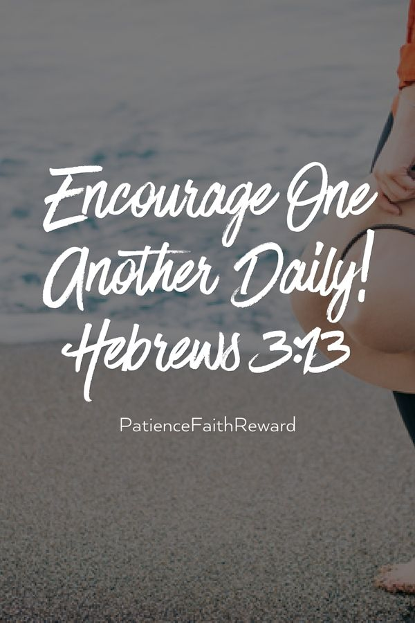 Encourage One Another Daily!  Hebrews 3:13