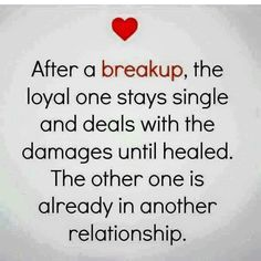 """After a breakup, the loyal one stays single & deals with the damages until healed. The other one is already in another relationship.""--How true. That's the caveat for loyalty it seems. Time is needed to heal at the sense of betrayal & it's not an easy journey. It requires a paradigm shift on how the breakup is viewed. To focus on what ended rather than opportunity for new possibilities, damage is self-inflicted causing more harm. Don't look at what's lost, look forward to possibilities…"
