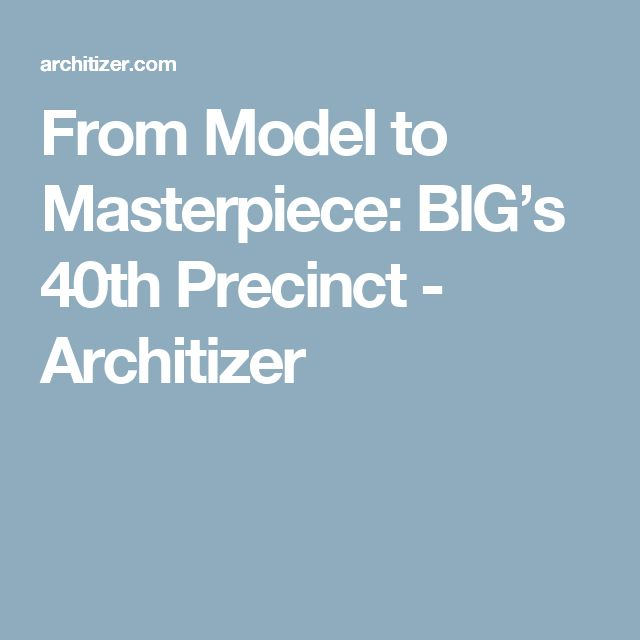 From Model to Masterpiece: BIG's 40th Precinct - Architizer