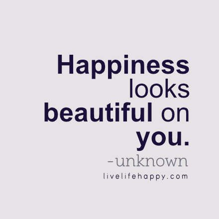 Happiness looks beautiful on you. - Unknown, LiveLifeHappy.com