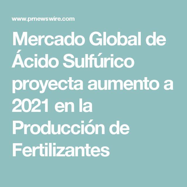 Mercado Global de Ácido Sulfúrico proyecta aumento a 2021 en la Producción de Fertilizantes