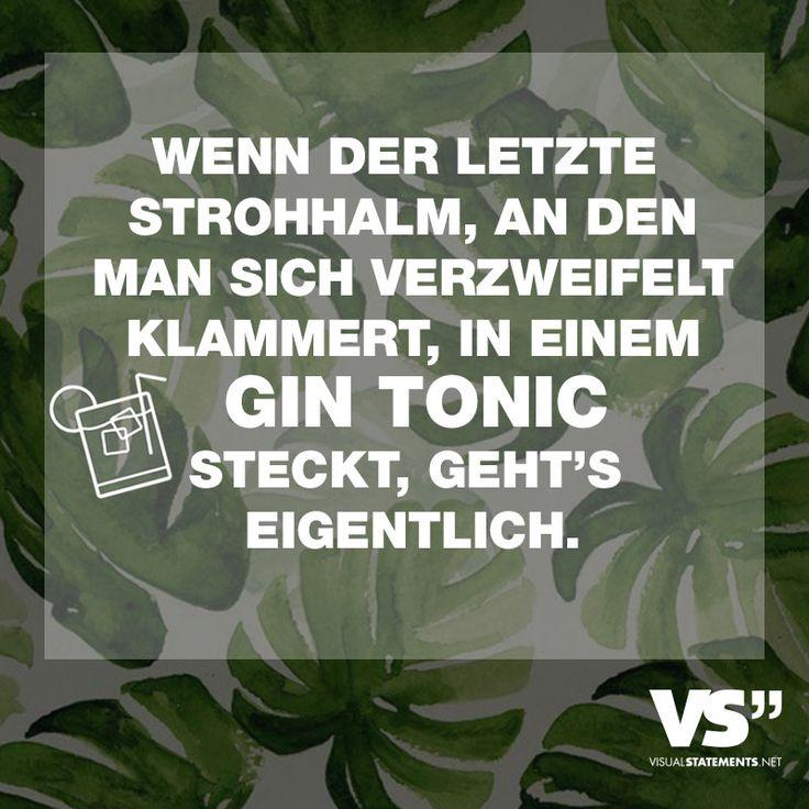 Wenn der letzte Strohhalm, an den man sich verzweifelt klammert, in einem Gin Tonic steckt, geht's eigentlich. - VISUAL STATEMENTS®