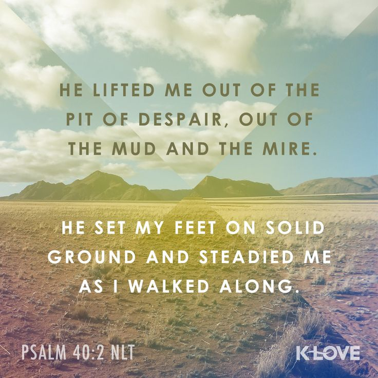 K-LOVE's Encouraging Word. He lifted me out of the pit of despair, out of the mud and the mire. He set my feet on solid ground and steadied me as I walked along. Psalm 40:2 NLT