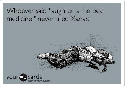Whoever said 'laughter is the best medicine ' never tried Xanax.