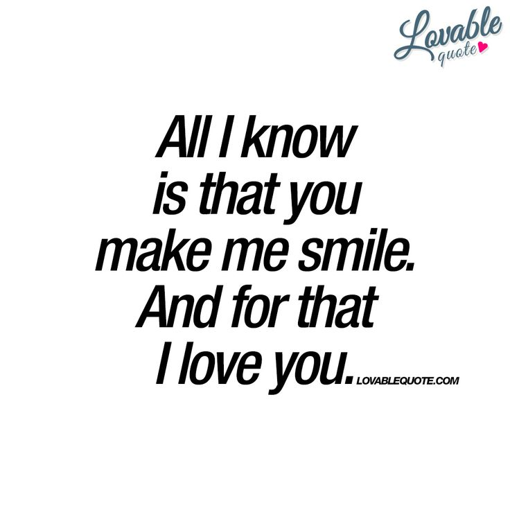 """""""All I know is that you make me smile. And for that I love you."""" 