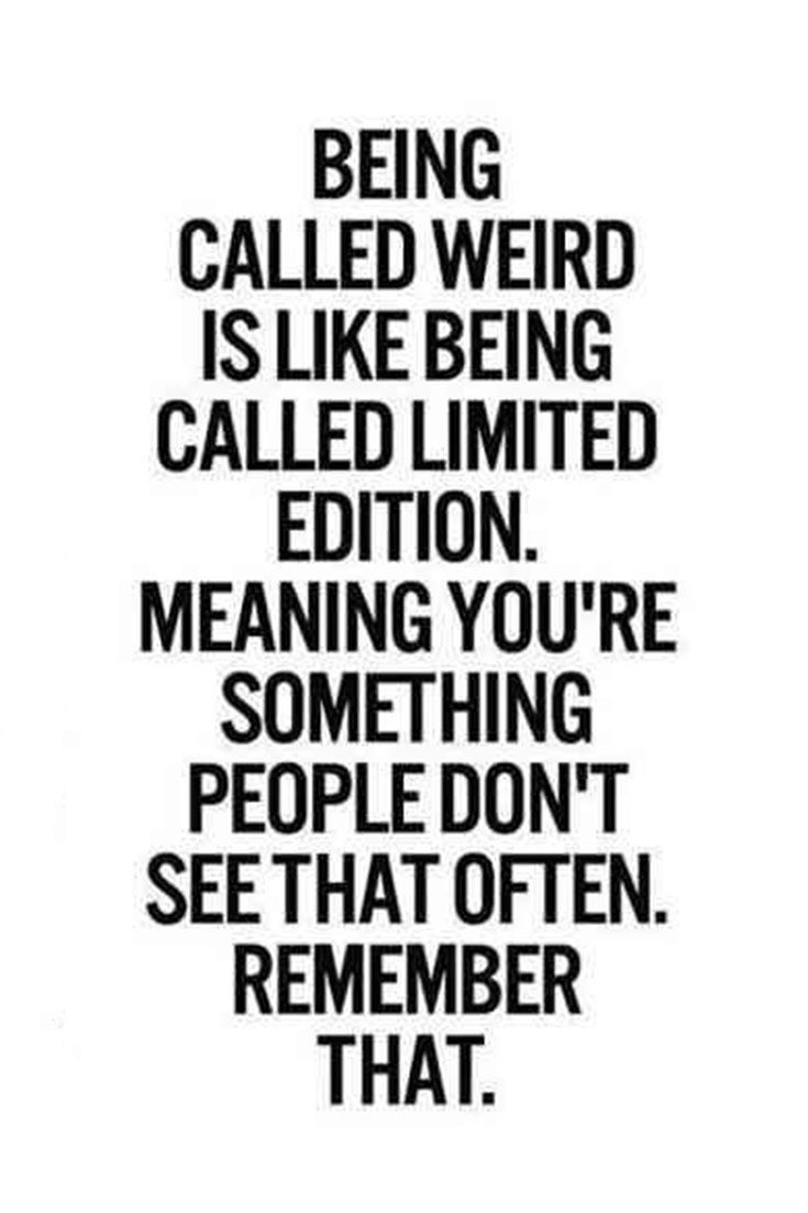 Being Called Weird Is Like Being Called Limited Edition Meaning You Re Something People Don T See That Ofte Funny Quotes Life Quotes Funny Motivational Quotes