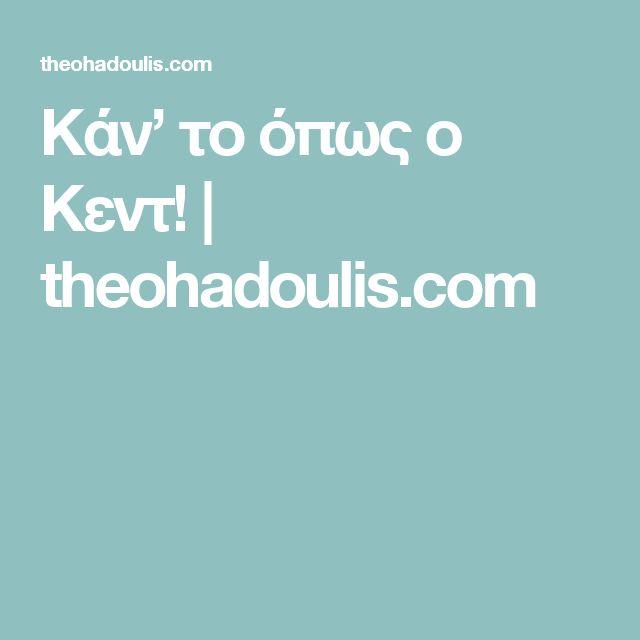 Κάν' το όπως ο Κεντ!   theohadoulis.com
