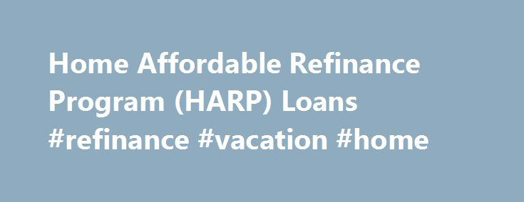 Home Affordable Refinance Program (HARP) Loans #refinance #vacation #home http://florida.remmont.com/home-affordable-refinance-program-harp-loans-refinance-vacation-home/  # The Home Affordable Refinance Program®, HARP, will end September 30, 2017. If you are among the many homeowners who still qualify for HARP refinancing, you could be paying more for your home's current mortgage then you need to. Interest rates are much lower today than when HARP-eligible mortgages were made. So…