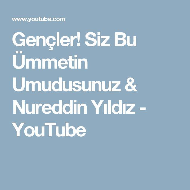 Gençler! Siz Bu Ümmetin Umudusunuz   & Nureddin Yıldız - YouTube