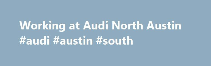 Working at Audi North Austin #audi #austin #south http://minnesota.remmont.com/working-at-audi-north-austin-audi-austin-south/  # Audi North Austin Willing to hire people with little or no prior experience in every area of the company. This is contrary to other dealers where it s almost impossible to get your foot in the door without experience. They have some benefits, and after 2 years you get 2 weeks vacation. The environment is very friendly and relaxed. The brand is doing amazingly…