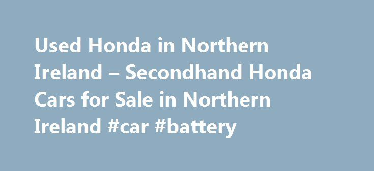 Used Honda in Northern Ireland – Secondhand Honda Cars for Sale in Northern Ireland #car #battery http://uk.remmont.com/used-honda-in-northern-ireland-secondhand-honda-cars-for-sale-in-northern-ireland-car-battery/  #cars for sale ni # Used Honda Cars for Sale in Northern Ireland If you are looking to search for Honda used cars for sale in Northern Ireland, then AutoVillage is the perfect place to start. Through our service you can get access to the best Honda used cars and second hand cars…