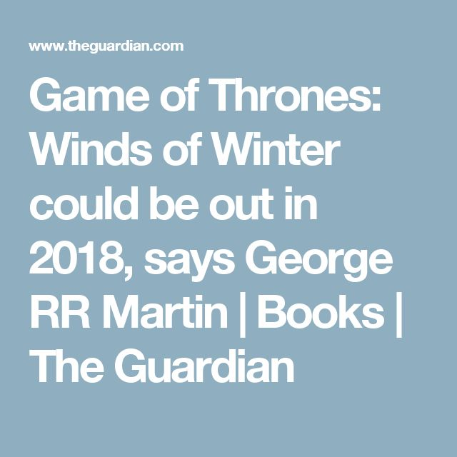 Game of Thrones: Winds of Winter could be out in 2018, says George RR Martin | Books | The Guardian