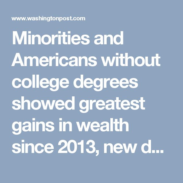 Minorities and Americans without college degrees showed greatest gains in wealth since 2013, new data says - The Washington Post
