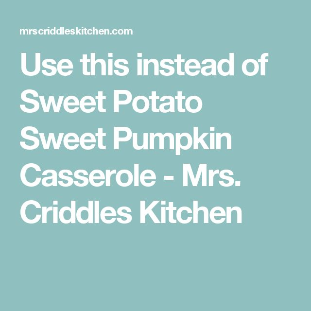 Use this instead of Sweet Potato Sweet Pumpkin Casserole - Mrs. Criddles Kitchen
