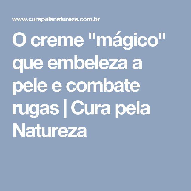 """O creme """"mágico"""" que embeleza a pele e combate rugas   Cura pela Natureza"""