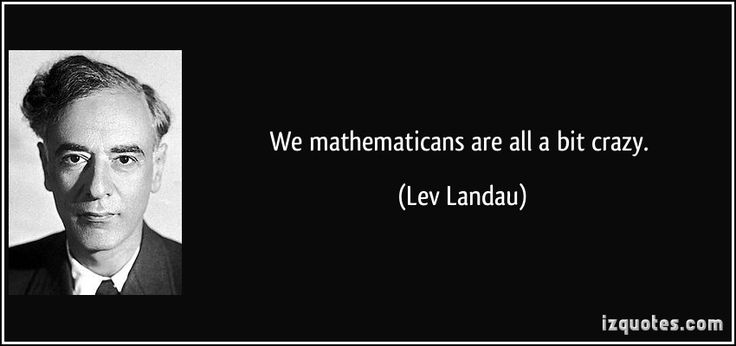 We mathematicans are all a bit crazy.