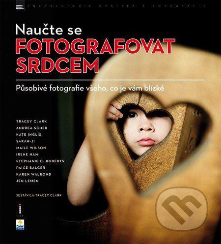 Naučte se fotografovat srdcem (Tracey Clark a kol.) - Knihy | Martinus.cz