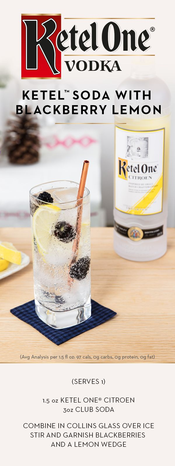 In a season full of sweets, reach for Ketel One® Citroen Vodka, made with 100% non-GMO grain and infused with the essence of lemons and limes. There's no added sugar, so mix up a holiday cocktail, the Ketel™ Soda with Blackberry and Lemon. Add 1.5 oz of Ketel One® Citroen Vodka in a Collins or rocks glass over ice. Top with 3 oz club soda, garnish with blackberries and lemon wedge, and enjoy.