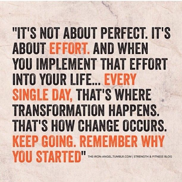 It's not about perfect, it's about effort. And when you implement that effort into your life... Every single day, that's where transformation happens. That's how change occurs. Keep going. Remember why you started.