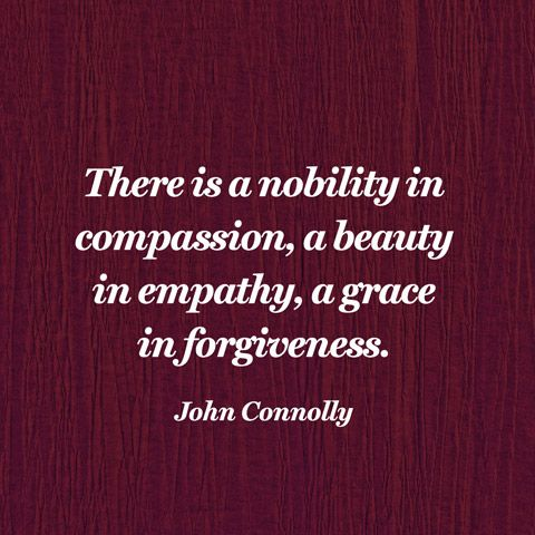 There is a nobility in compassion, a beauty in empathy, a grace in forgiveness. — John Connolly