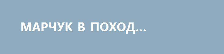 МАРЧУК В ПОХОД СОБРАЛСЯ. http://rusdozor.ru/2016/06/20/marchuk-v-poxod-sobralsya/  Хвастливые киевские бредни о неприступности «украинской обороны» основаны исключительно на категорическом нежелании В.Путина проливать русскую кровь    Поскольку российские информационные ресурсы ограничиваются в основном простым цитированием киевской пропаганды, вместо того, чтобы давать её измышлениям объективную и компетентную оценку, ...