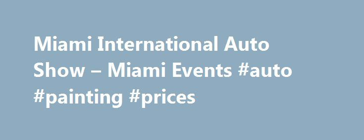 Miami International Auto Show – Miami Events #auto #painting #prices http://malaysia.remmont.com/miami-international-auto-show-miami-events-auto-painting-prices/  #miami auto show # Miami International Auto Show Miami Beach – Art Deco District/South Beach Overview Miami International Auto Show Nov 06 2015 – Nov 15 2015 You don t have to be shopping for a new car to enjoy the Miami International Auto Show. but if you are, there s no better place to compare the latest and greatest in auto…
