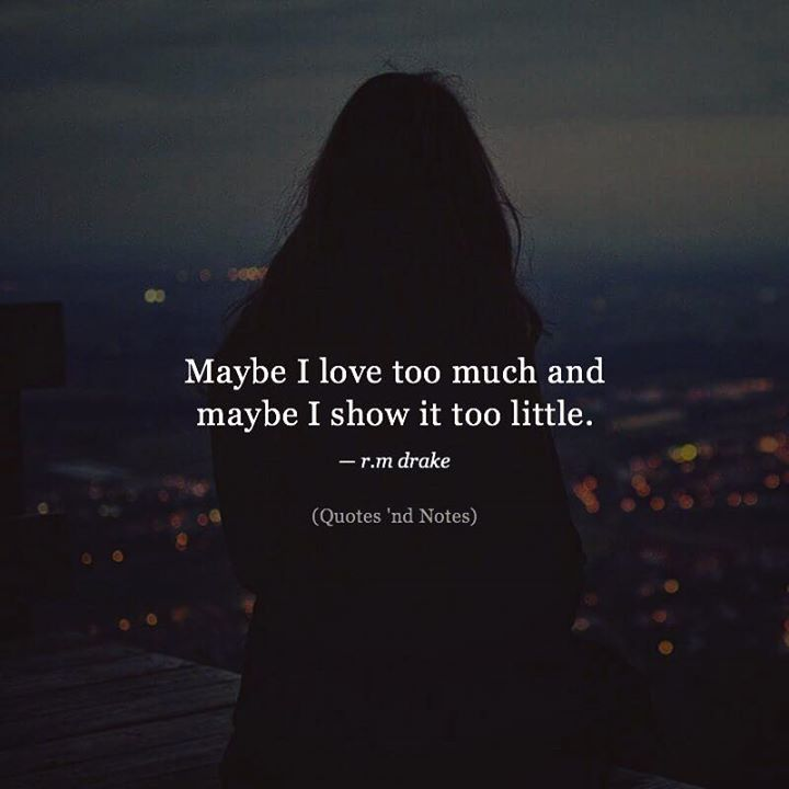 Maybe I love too much and maybe I show it too little.  r.m drake via (http://ift.tt/2zVQnKd)