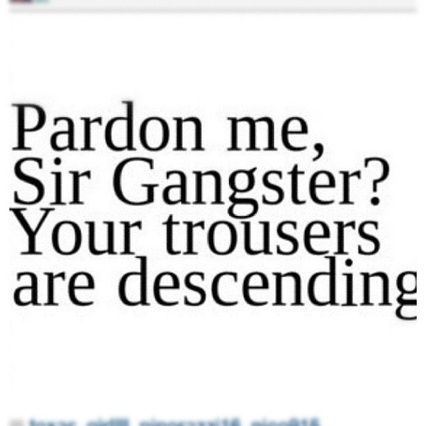 Pardon me, Sir Gangster? Your trousers are descending.
