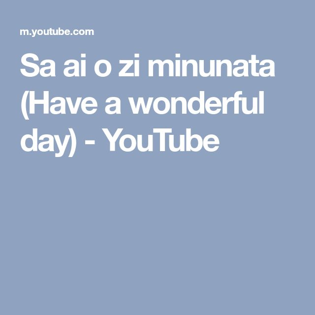 Sa ai o zi minunata (Have a wonderful day) - YouTube