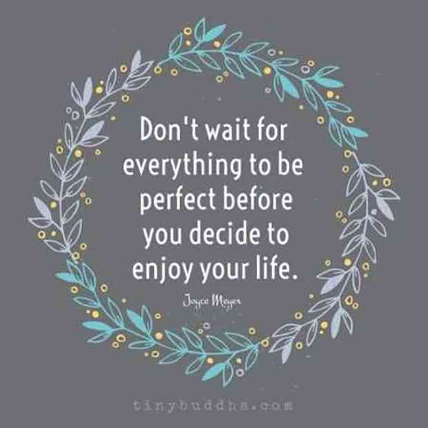 """""""Don't wait for everything to be perfect before you decide to enjoy your life."""" — Joyce Meyer"""