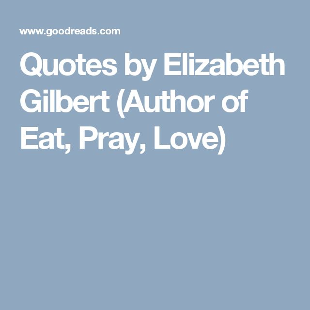 Quotes by Elizabeth Gilbert (Author of Eat, Pray, Love)