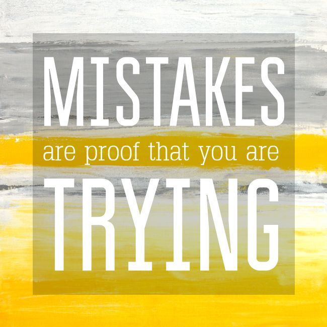 Mistakes are proof you are trying. They happen to the best of us. You need mistakes to grow and change as a person.