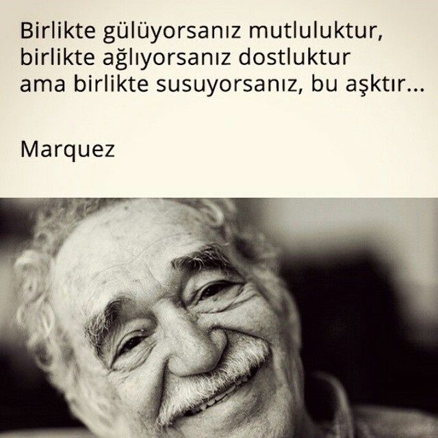 Birlikte gülüyorsanız mutluluktur, birlikte ağlıyorsanız dostluktur ama birlikte susuyorsanız, bu aşktır... - Gabriel Garcia Marquez
