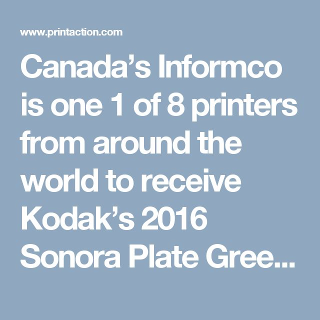 Canada's Informco is one 1 of 8 printers from around the world to receive Kodak's 2016 Sonora Plate Green Leaf Award(PrintAction 6 Feb 2017)