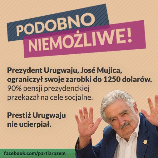 >>Prezydent Urugwaju José Mujica, ograniczył swoje zarobki do 1250 dolarów. 90% pensji prezydenckiej przekazał na cele socjalne. Prestiż Urugwaju nie ucierpiał.<<  Prezydent Urugwaju, który jeździł wysłużonym garbusem, a 90% pensji prezydenckiej przekazał na budownictwo socjalne i pomoc dla ubogich. Pytany przez dziennikarzy, jak radzi sobie zarabiając 1250 dolarów, odpowiadał, że jest zadowolony, a pensja wystarcza mu na godne życie. Zadanie domowe: porównaj z Ryszardem Kaliszem…