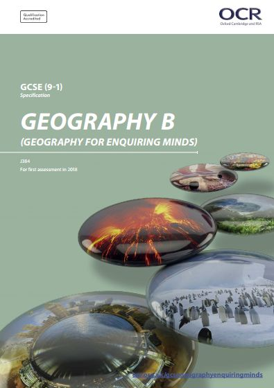 OCR Geography (B) GCSE (J384) Specification. Exam 2018 onwards. http://www.ocr.org.uk/Images/207307-specification-accredited-gcse-geography-b-j384.pdf