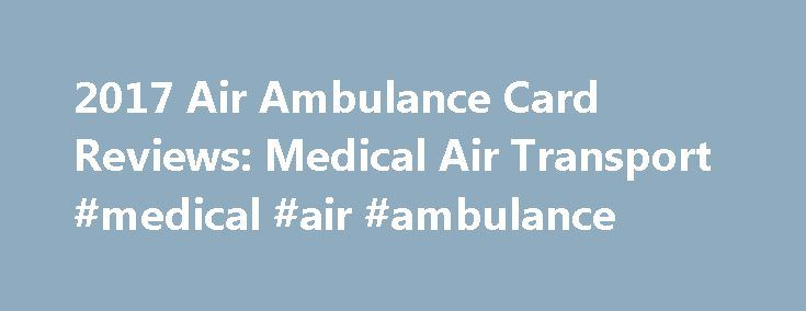 2017 Air Ambulance Card Reviews: Medical Air Transport #medical #air #ambulance http://california.nef2.com/2017-air-ambulance-card-reviews-medical-air-transport-medical-air-ambulance/  # Air Ambulance Card Medical Air Transport Review Air Ambulance Card is a provider of emergency medical transport services backed by Lloyd s of London, a leading specialty insurer. Its fleet of dedicated medical aircraft are capable of flying members anywhere, anytime during emergencies. Air Ambulance Card…
