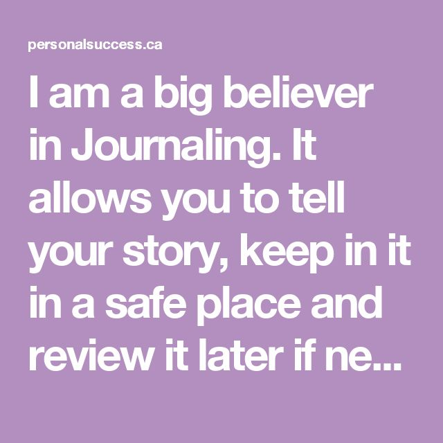 I am a big believer in Journaling. It allows you to tell your story, keep in it in a safe place and review it later if needed.