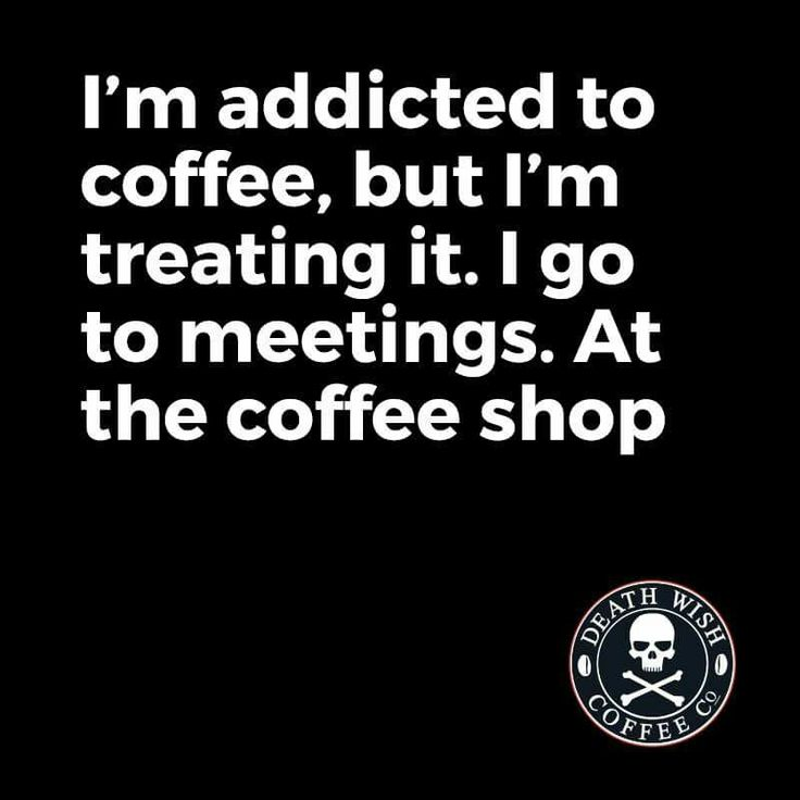 I'm addicted to coffee, but i'm treating it. I go to meetings. At the coffee shop.