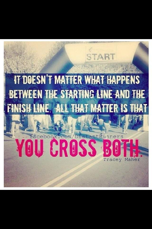 It doesn't matter what happens between the starting line and the finish line. All that matters is that you cross both. Tracey Maher.