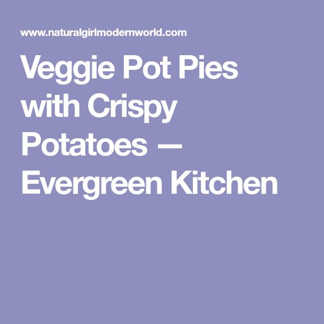 Veggie Pot Pies with Crispy Potatoes — Evergreen Kitchen