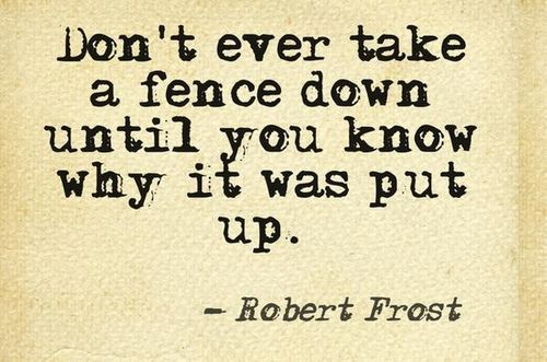 Don't ever take down a fence until you know why it was put up.