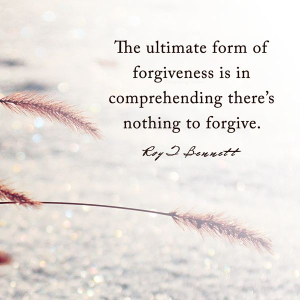 """The ultimate form of forgiveness is in comprehending there's nothing to forgive.""― Roy T. Bennett"