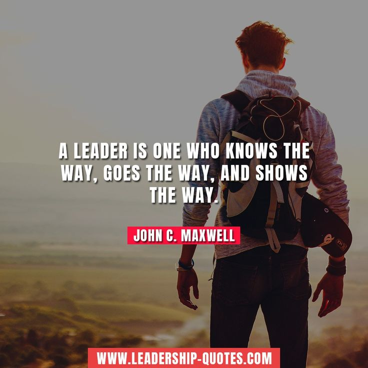 A leader is one who knows the way, goes the way, and shows the way. John C. Maxwell