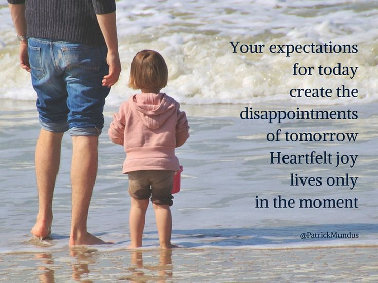 Your expectations for today create the disappointments of tomorrow. Heartfelt #joy lives only in the moment...