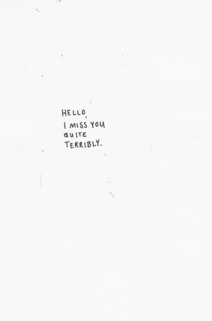 I miss you quite terribly.