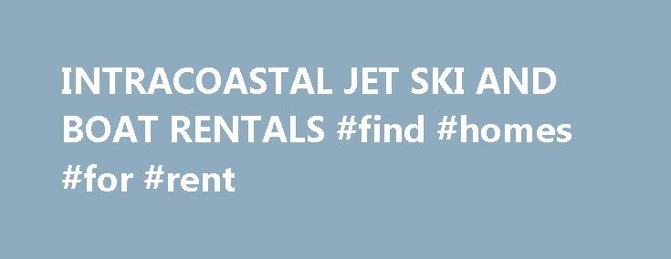 INTRACOASTAL JET SKI AND BOAT RENTALS #find #homes #for #rent http://renta.nef2.com/intracoastal-jet-ski-and-boat-rentals-find-homes-for-rent/  #jet ski rental # SERVING PALM BEACH COUNTY. (561) 735-0612 THANKSGIVING SPECIAL — $95/HR — GIFT CERTIFICATES AVAILABLE THANKS TO ALL OF OUR CUSTOMERS FOR 23 YEARS IN BUSINESS JET SKI / WAVERUNNER & BOAT RENTALS ** BOAT RENTALS AVAILABLE — LOWEST PRICES ** (561) 735-0612 For over 20 years INTRACOASTAL JET SKI RENTALS has been the Palm Beach's Premier…