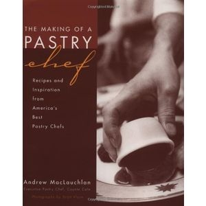 The Making of a Pastry Chef: Recipes and Inspiration from Americas Best Pastry Chefs